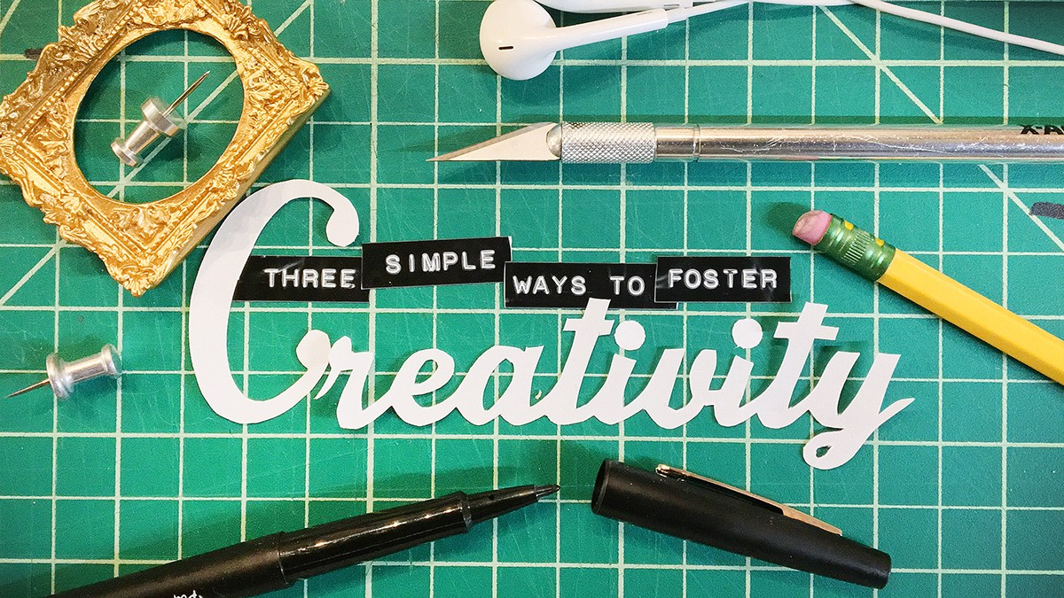 Three Simple Ways To Foster Creativity